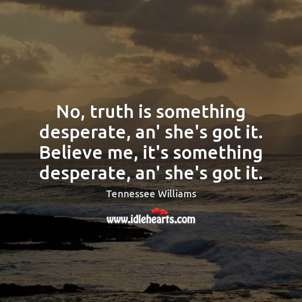 No, truth is something desperate, an' she's got it. Believe me, it's Tennessee Williams Picture Quote