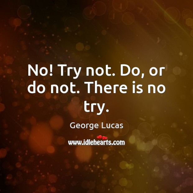 No! Try not. Do, or do not. There is no try. Image