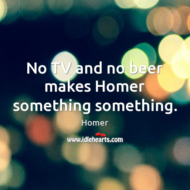 No TV and no beer makes Homer something something. Homer Picture Quote