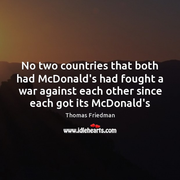 No two countries that both had McDonald's had fought a war against Thomas Friedman Picture Quote