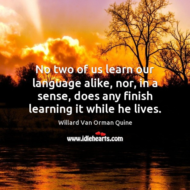 No two of us learn our language alike, nor, in a sense, Willard Van Orman Quine Picture Quote