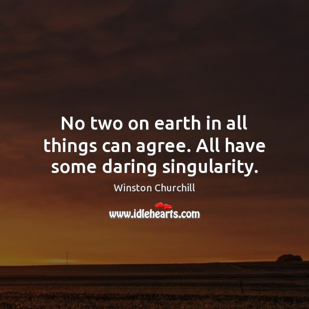 No two on earth in all things can agree. All have some daring singularity. Winston Churchill Picture Quote