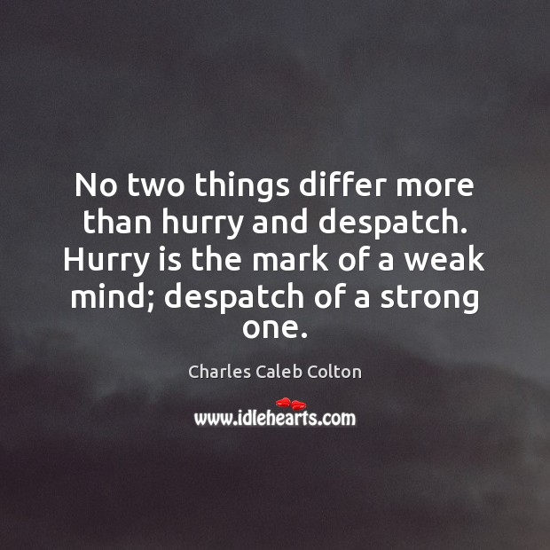 No two things differ more than hurry and despatch. Hurry is the Charles Caleb Colton Picture Quote