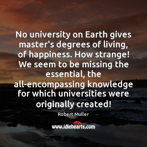 No university on Earth gives master's degrees of living, of happiness. How Robert Muller Picture Quote