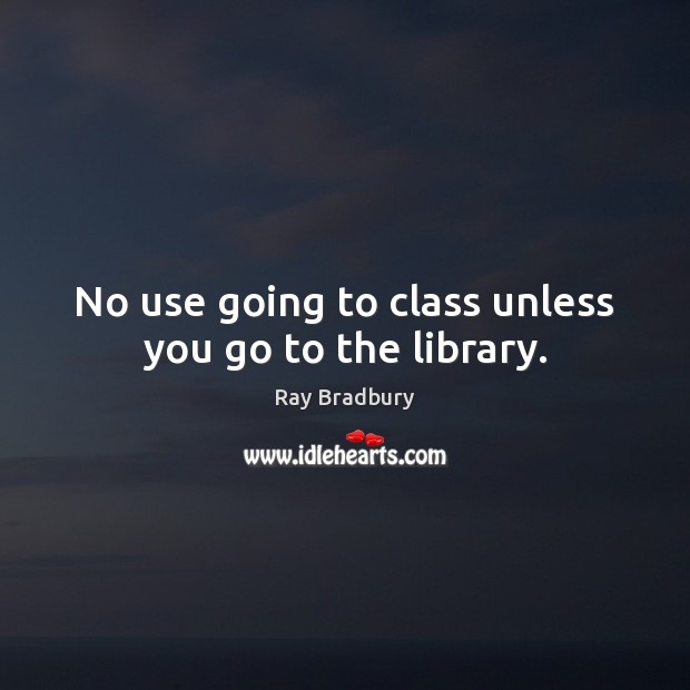 No use going to class unless you go to the library. Ray Bradbury Picture Quote