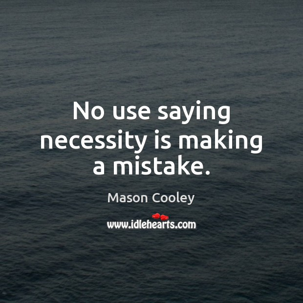 No use saying necessity is making a mistake. Image