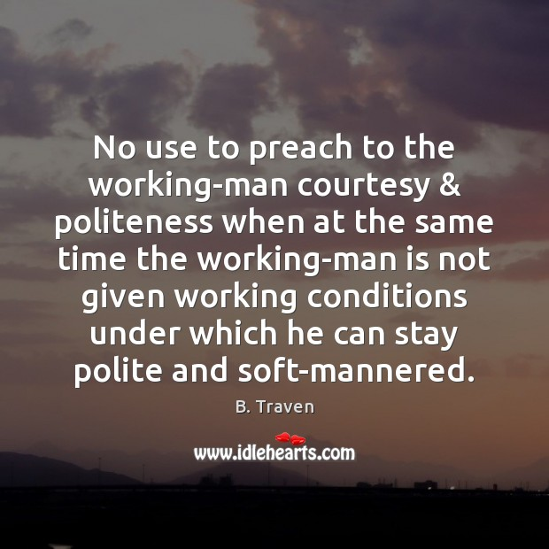 Image, No use to preach to the working-man courtesy & politeness when at the