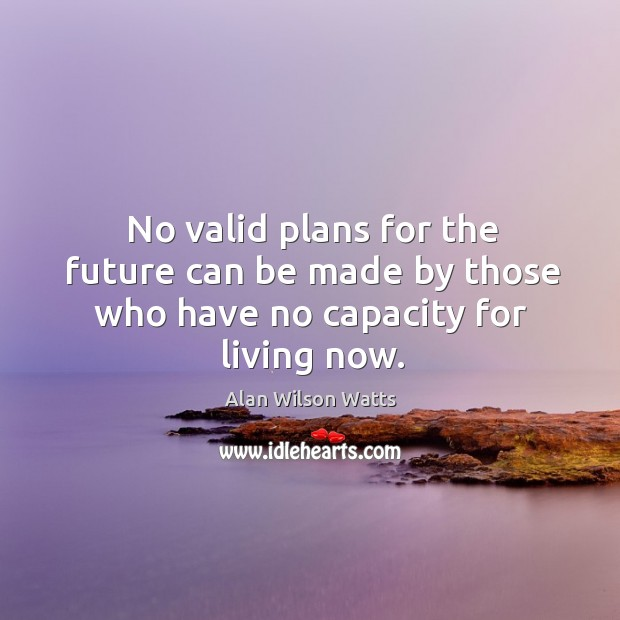 No valid plans for the future can be made by those who have no capacity for living now. Alan Wilson Watts Picture Quote