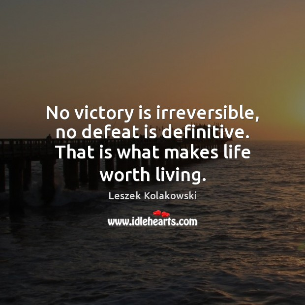 No victory is irreversible, no defeat is definitive. That is what makes life worth living. Image