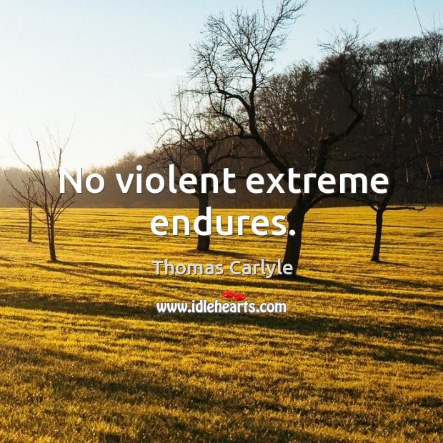 No violent extreme endures. Image