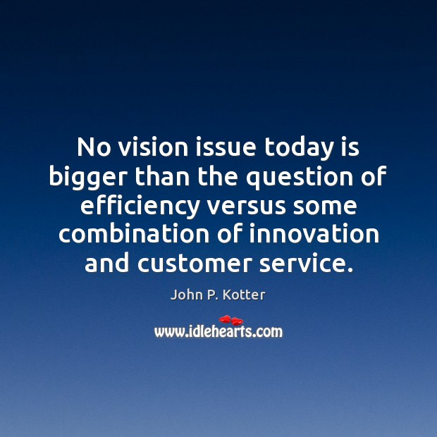 No vision issue today is bigger than the question of efficiency versus Image