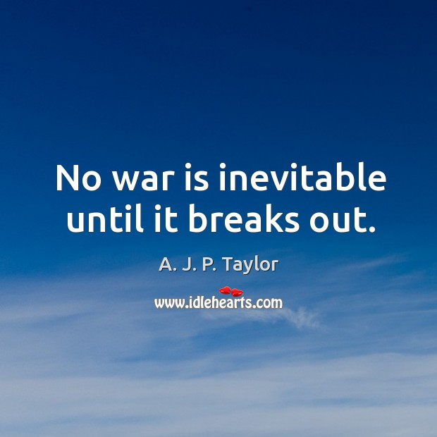 No war is inevitable until it breaks out. A. J. P. Taylor Picture Quote
