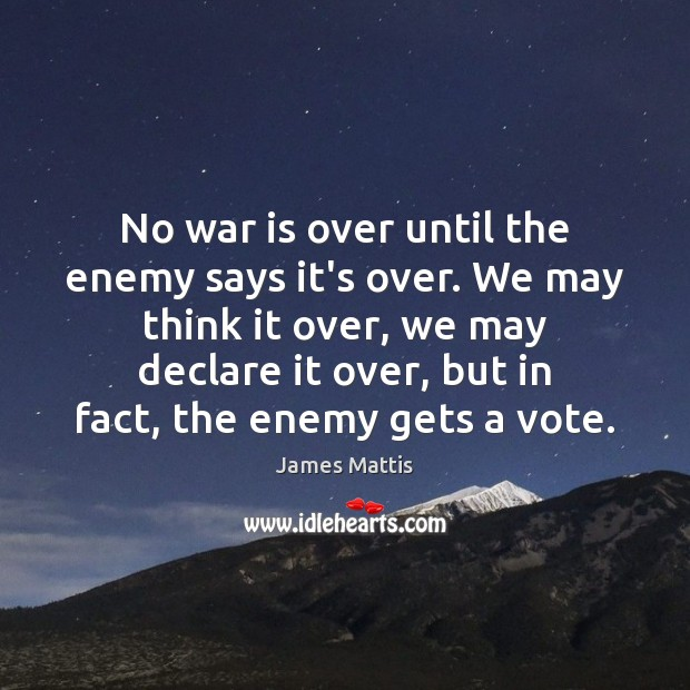 No war is over until the enemy says it's over. We may Image