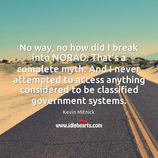 No way, no how did I break into NORAD. That's a complete Kevin Mitnick Picture Quote