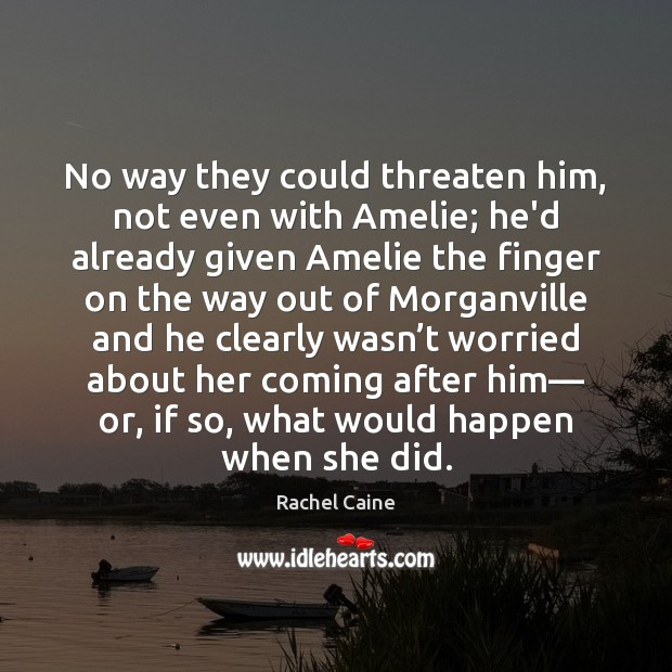 No way they could threaten him, not even with Amelie; he'd already Rachel Caine Picture Quote