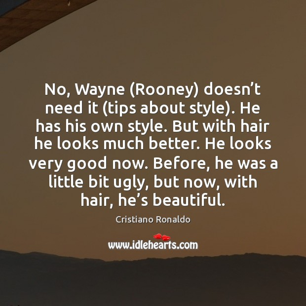 No, Wayne (Rooney) doesn't need it (tips about style). He has Cristiano Ronaldo Picture Quote