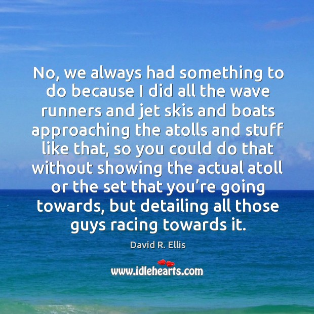 No, we always had something to do because I did all the wave runners and jet skis and Image