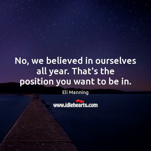 No, we believed in ourselves all year. That's the position you want to be in. Eli Manning Picture Quote