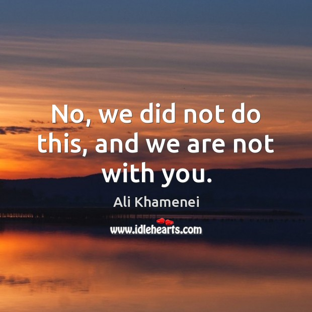 No, we did not do this, and we are not with you. Ali Khamenei Picture Quote