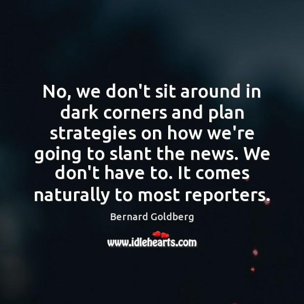 Image, No, we don't sit around in dark corners and plan strategies on
