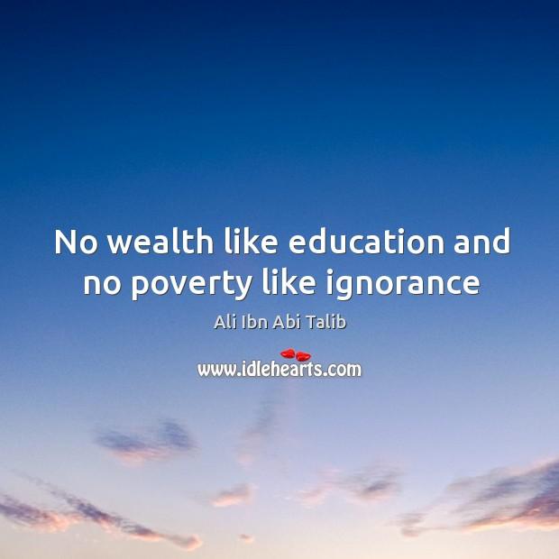 No wealth like education and no poverty like ignorance Ali Ibn Abi Talib Picture Quote