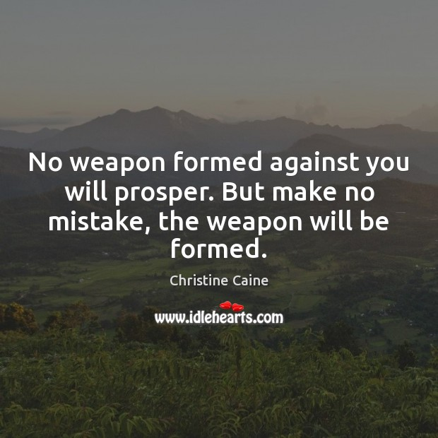 Image, No weapon formed against you will prosper. But make no mistake, the weapon will be formed.