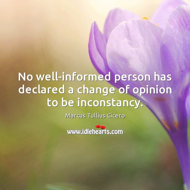 No well-informed person has declared a change of opinion to be inconstancy. Image