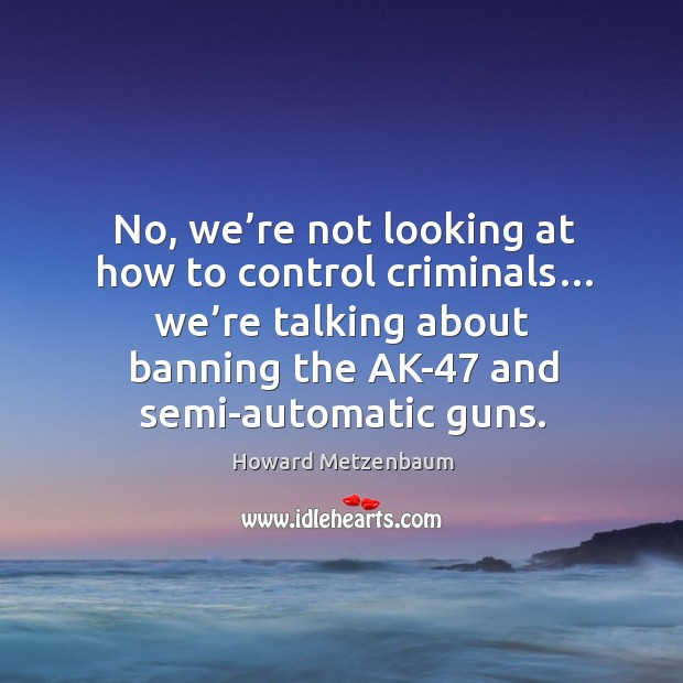 No, we're not looking at how to control criminals… we're talking about banning the ak-47 and semi-automatic guns. Image