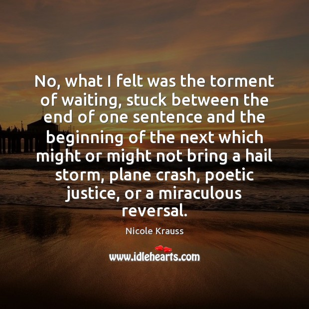 No, what I felt was the torment of waiting, stuck between the Nicole Krauss Picture Quote