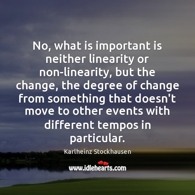 No, what is important is neither linearity or non-linearity, but the change, Image