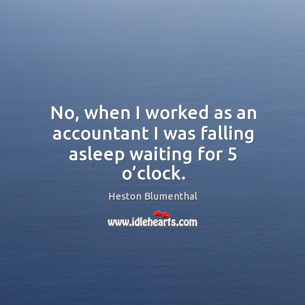 No, when I worked as an accountant I was falling asleep waiting for 5 o'clock. Image