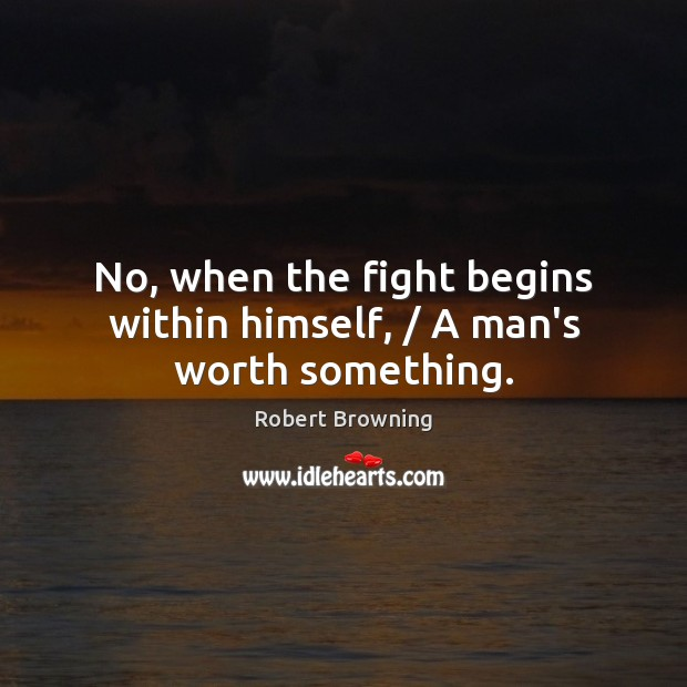 No, when the fight begins within himself, / A man's worth something. Image