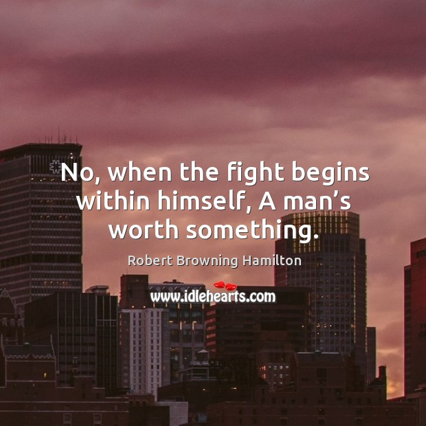 No, when the fight begins within himself, a man's worth something. Image