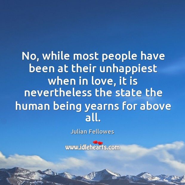 No, while most people have been at their unhappiest when in love, Julian Fellowes Picture Quote