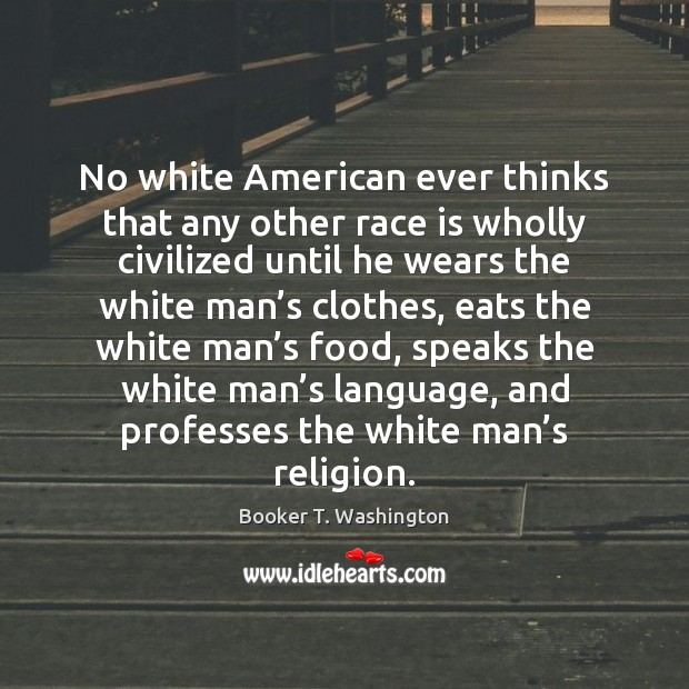 Image, No white American ever thinks that any other race is wholly civilized