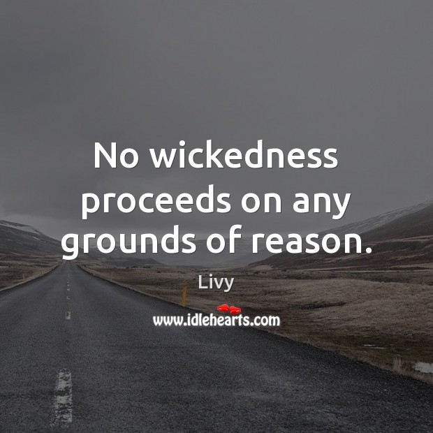 No wickedness proceeds on any grounds of reason. Livy Picture Quote