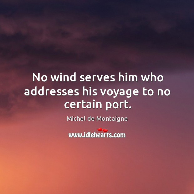No wind serves him who addresses his voyage to no certain port. Image
