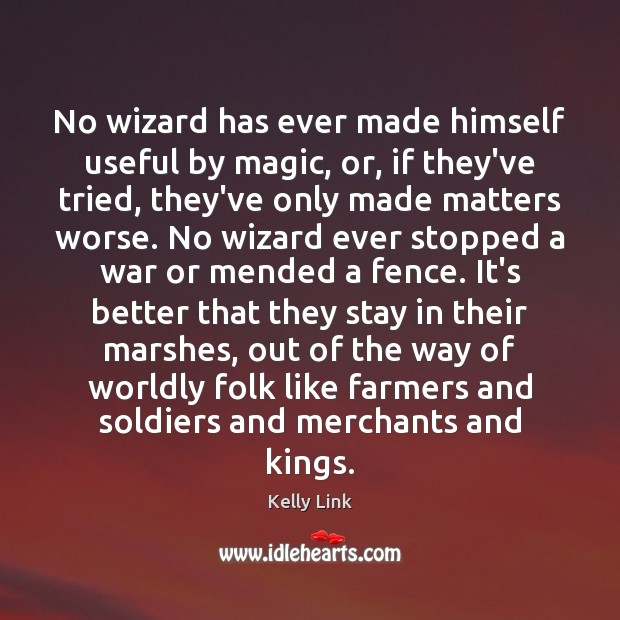 No wizard has ever made himself useful by magic, or, if they've Kelly Link Picture Quote