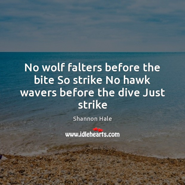 Image, No wolf falters before the bite So strike No hawk wavers before the dive Just strike
