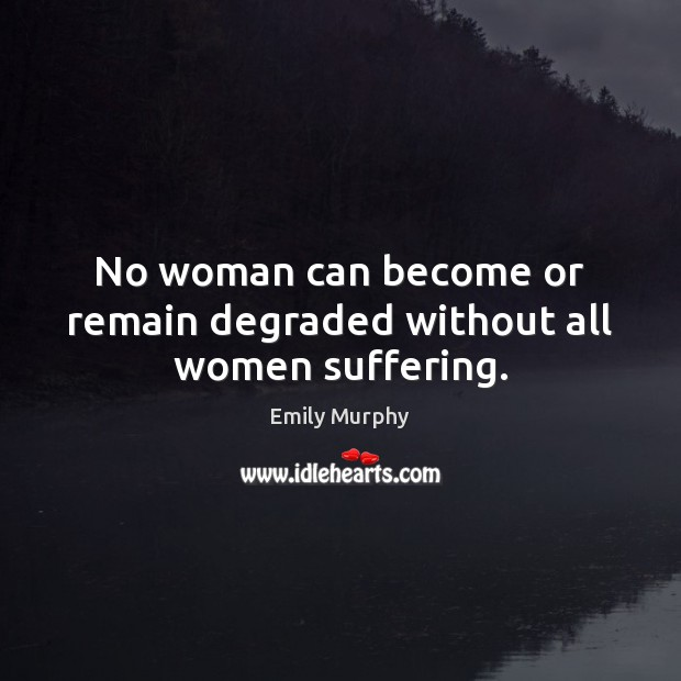 Image, No woman can become or remain degraded without all women suffering.