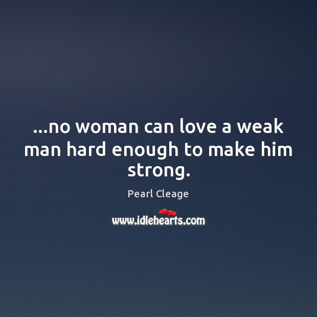 …no woman can love a weak man hard enough to make him strong. Pearl Cleage Picture Quote