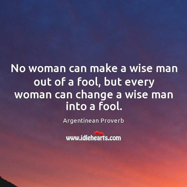 No woman can make a wise man out of a fool Argentinean Proverbs Image