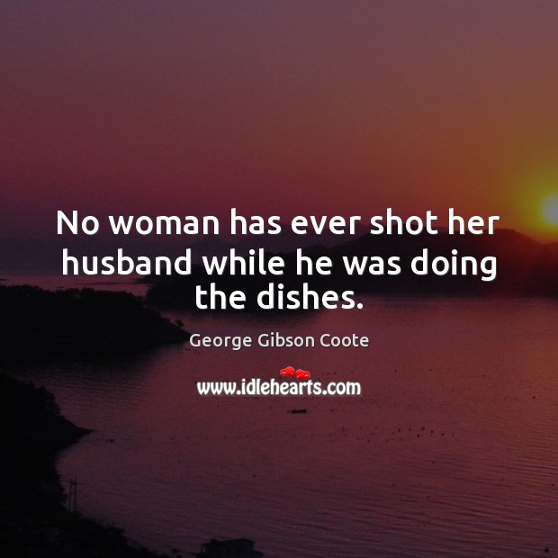 Image, No woman has ever shot her husband while he was doing the dishes.