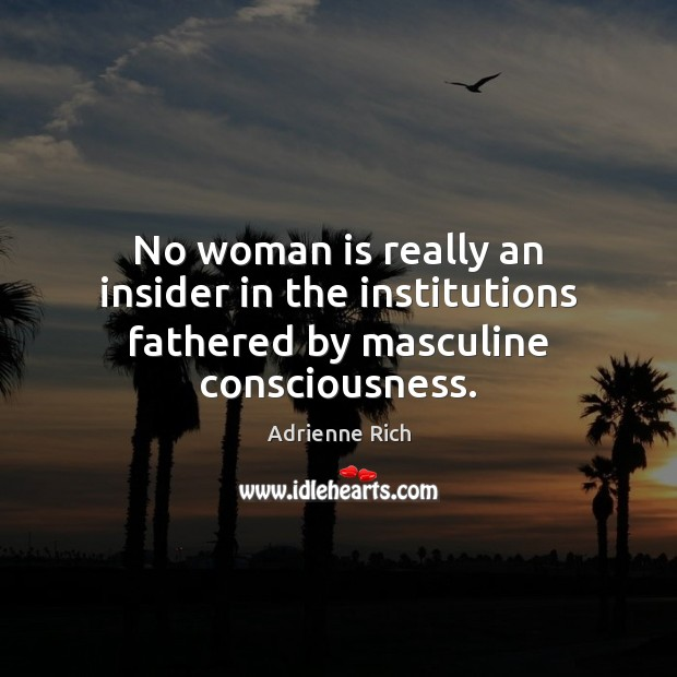 No woman is really an insider in the institutions fathered by masculine consciousness. Adrienne Rich Picture Quote