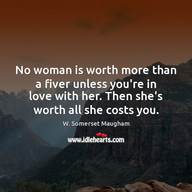 No woman is worth more than a fiver unless you're in love Image