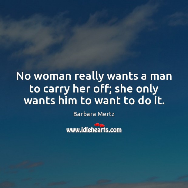 Image, No woman really wants a man to carry her off; she only wants him to want to do it.