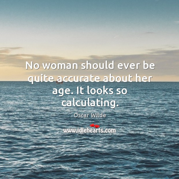 Image, No woman should ever be quite accurate about her age.