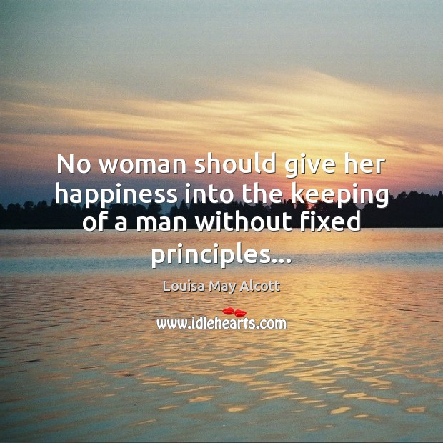 Image, No woman should give her happiness into the keeping of a man without fixed principles…