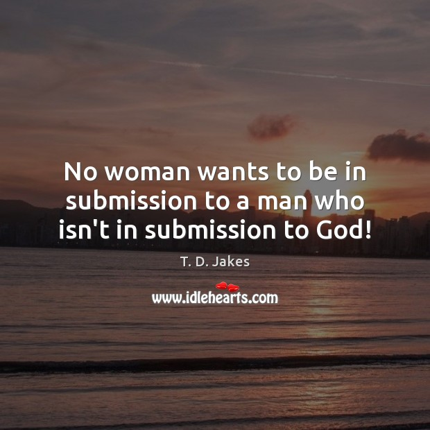 No woman wants to be in submission to a man who isn't in submission to God! Image