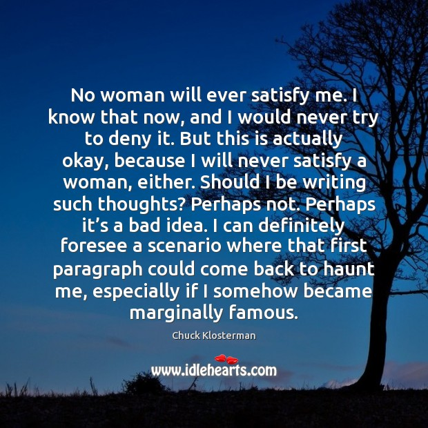 No woman will ever satisfy me. I know that now, and I Chuck Klosterman Picture Quote